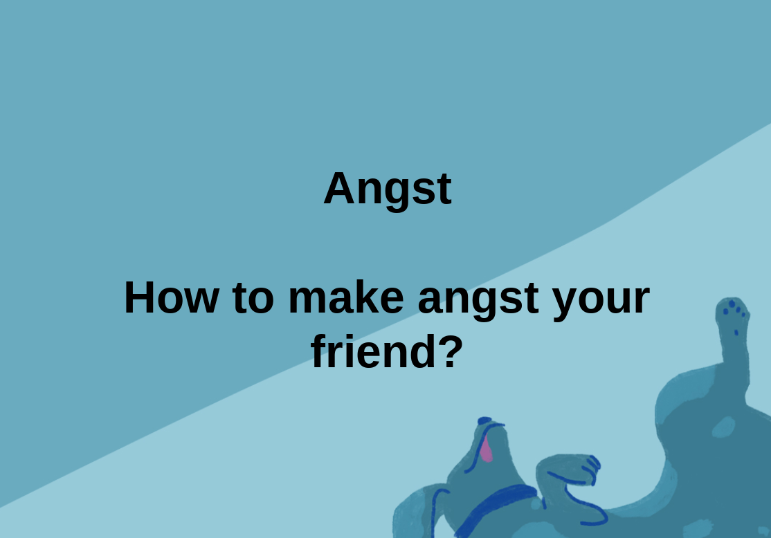 Angst - how to make angst your friend
