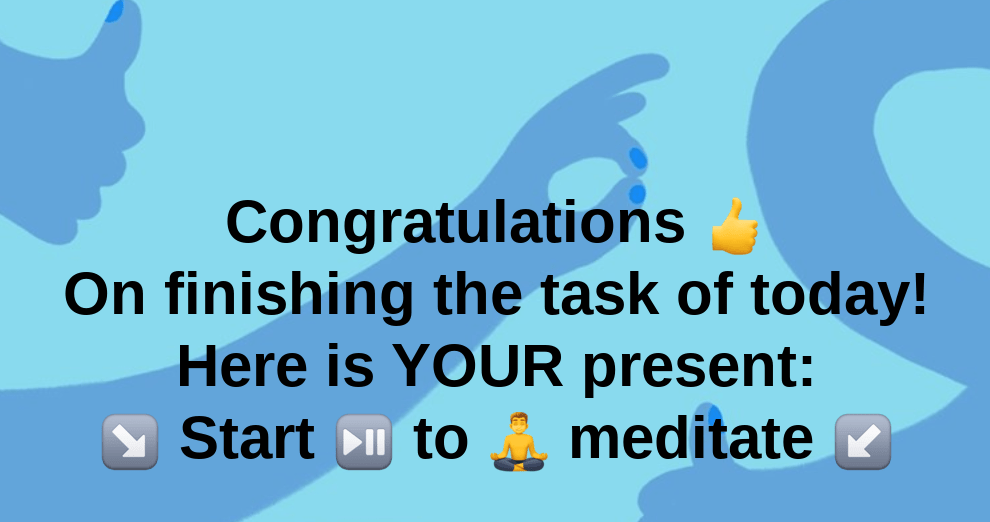 Congratulations 👍 On finishing the task of today! Here is YOUR present: ↘️ Start ⏯️ to 🧘‍♂️ meditate ↙️